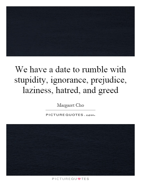We have a date to rumble with stupidity, ignorance, prejudice, laziness, hatred, and greed Picture Quote #1