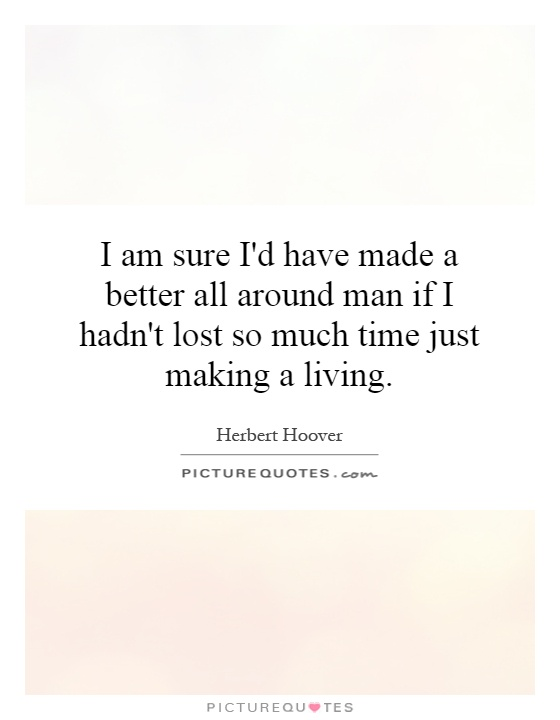 I am sure I'd have made a better all around man if I hadn't lost so much time just making a living Picture Quote #1