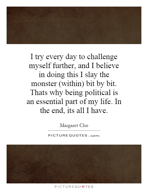 I try every day to challenge myself further, and I believe in doing this I slay the monster (within) bit by bit. Thats why being political is an essential part of my life. In the end, its all I have Picture Quote #1