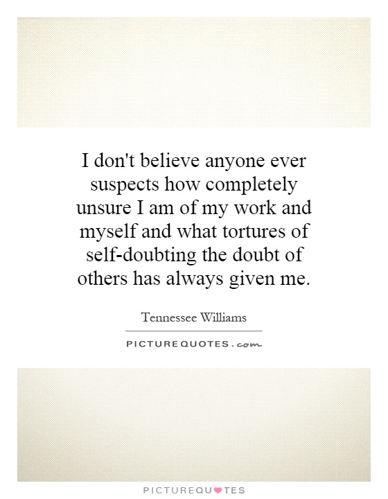 I don't believe anyone ever suspects how completely unsure I am of my work and myself and what tortures of self-doubting the doubt of others has always given me Picture Quote #1