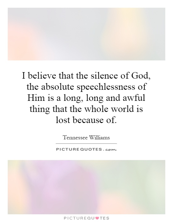 I believe that the silence of God, the absolute speechlessness of Him is a long, long and awful thing that the whole world is lost because of Picture Quote #1