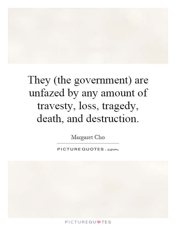 They (the government) are unfazed by any amount of travesty, loss, tragedy, death, and destruction Picture Quote #1