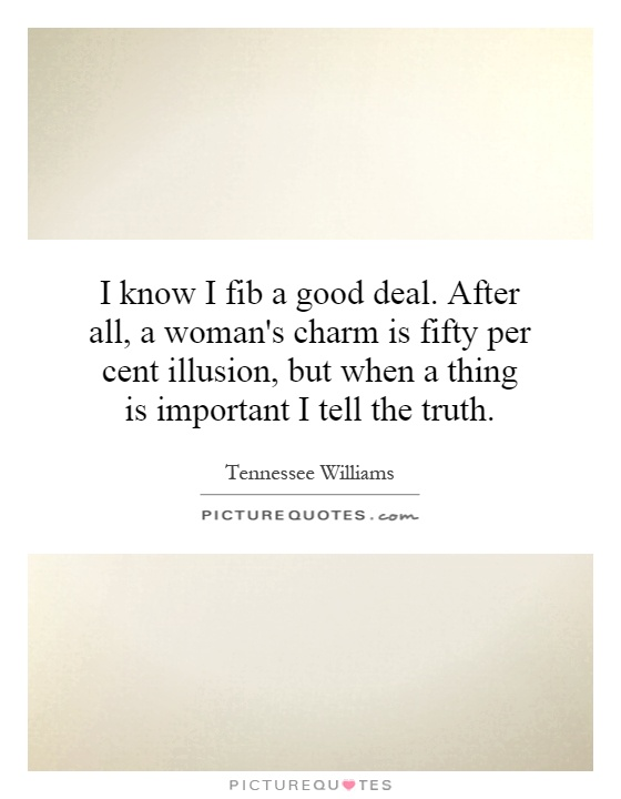 I know I fib a good deal. After all, a woman's charm is fifty per cent illusion, but when a thing is important I tell the truth Picture Quote #1