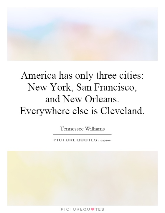 America has only three cities: New York, San Francisco, and New Orleans. Everywhere else is Cleveland Picture Quote #1