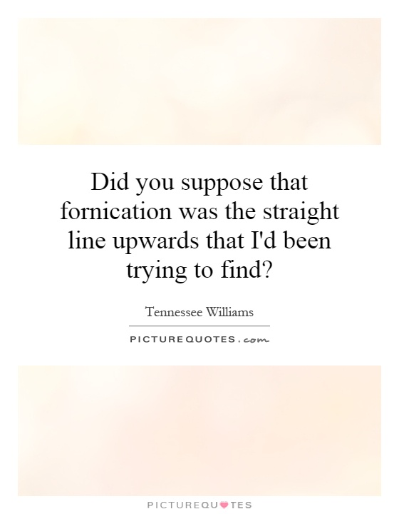 Did you suppose that fornication was the straight line upwards that I'd been trying to find? Picture Quote #1