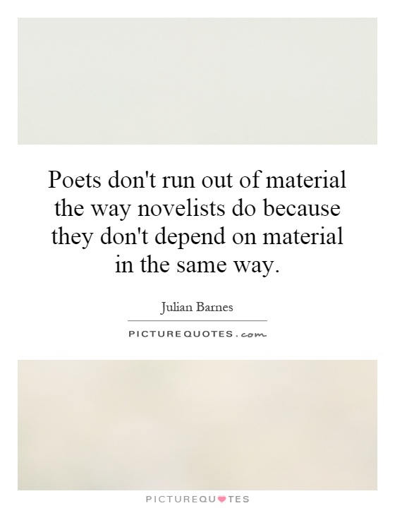 Poets don't run out of material the way novelists do because they don't depend on material in the same way Picture Quote #1