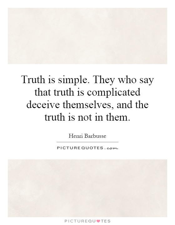 Truth is simple. They who say that truth is complicated ...