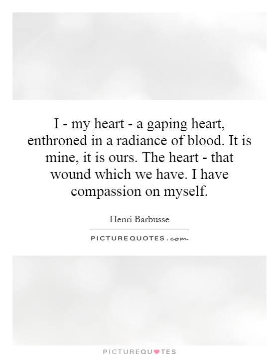 I - my heart - a gaping heart, enthroned in a radiance of blood. It is mine, it is ours. The heart - that wound which we have. I have compassion on myself Picture Quote #1