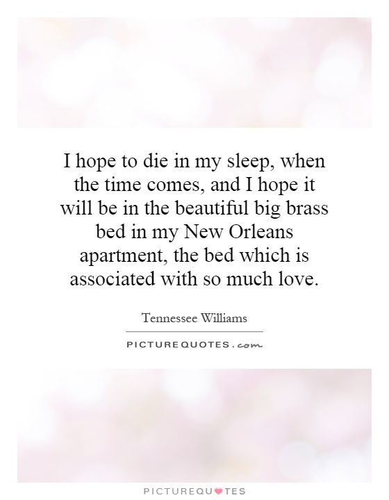 I hope to die in my sleep, when the time comes, and I hope it will be in the beautiful big brass bed in my New Orleans apartment, the bed which is associated with so much love Picture Quote #1