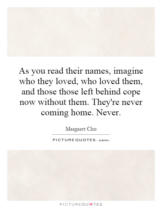 As you read their names, imagine who they loved, who loved them, and those those left behind cope now without them. They're never coming home. Never Picture Quote #1