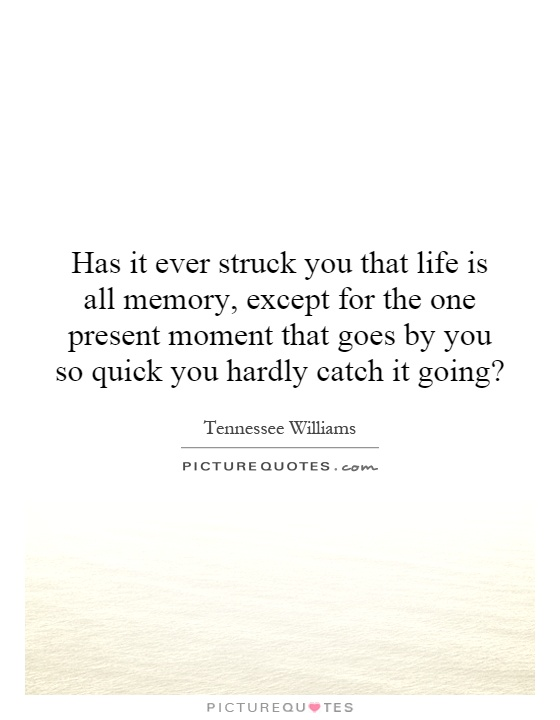 Has it ever struck you that life is all memory, except for the one present moment that goes by you so quick you hardly catch it going? Picture Quote #1