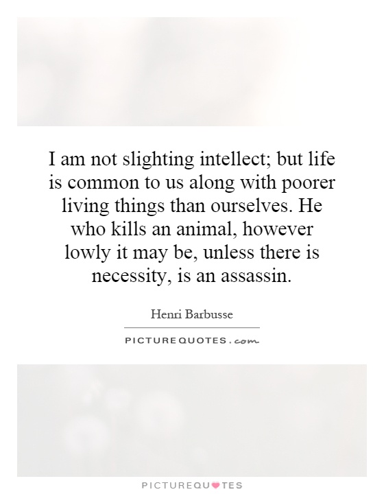 I am not slighting intellect; but life is common to us along with poorer living things than ourselves. He who kills an animal, however lowly it may be, unless there is necessity, is an assassin Picture Quote #1