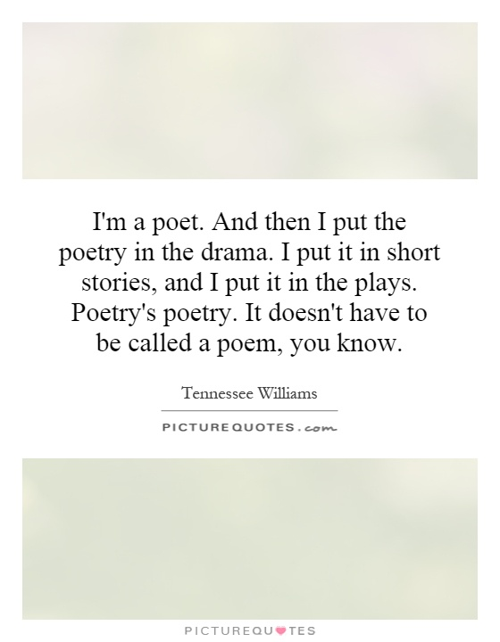 I'm a poet. And then I put the poetry in the drama. I put it in short stories, and I put it in the plays. Poetry's poetry. It doesn't have to be called a poem, you know Picture Quote #1