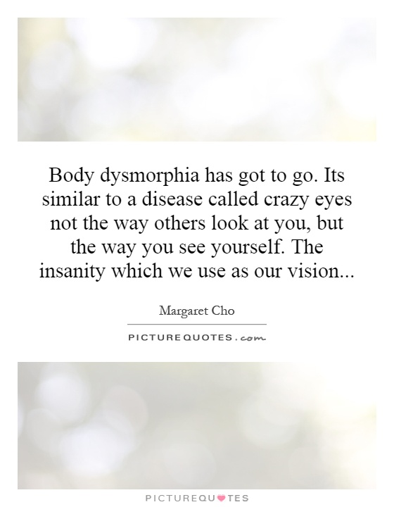 Body dysmorphia has got to go. Its similar to a disease called crazy eyes not the way others look at you, but the way you see yourself. The insanity which we use as our vision Picture Quote #1