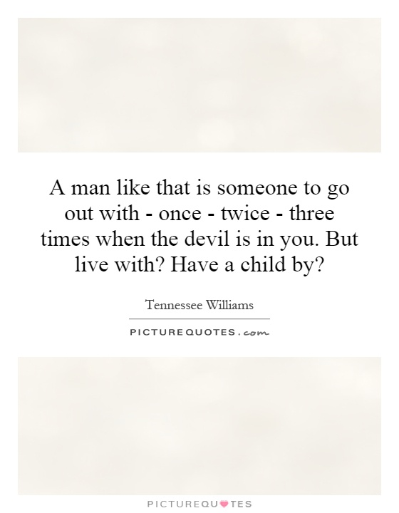 A man like that is someone to go out with - once - twice - three times when the devil is in you. But live with? Have a child by? Picture Quote #1