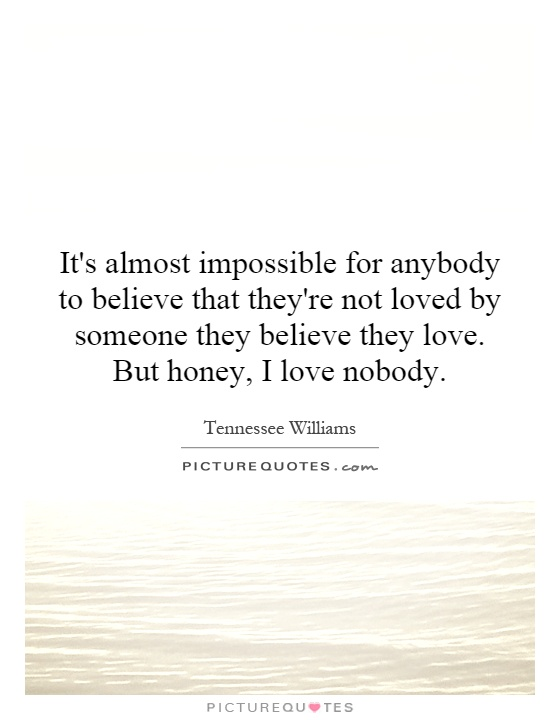 It's almost impossible for anybody to believe that they're not loved by someone they believe they love. But honey, I love nobody Picture Quote #1