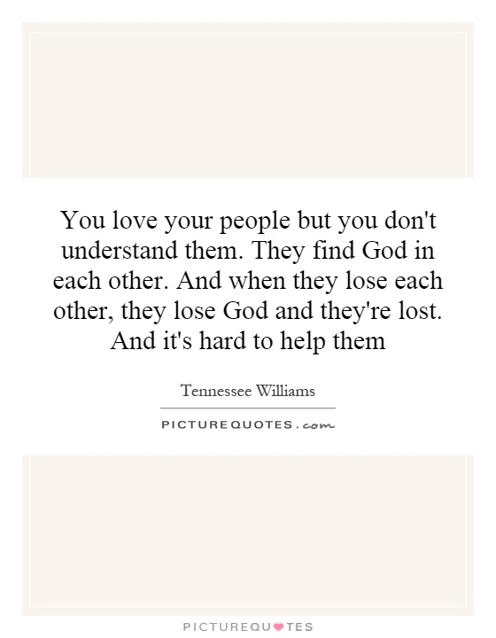 You love your people but you don't understand them. They find God in each other. And when they lose each other, they lose God and they're lost. And it's hard to help them Picture Quote #1