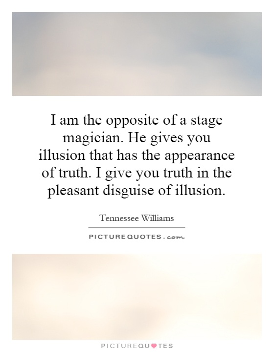 I am the opposite of a stage magician. He gives you illusion that has the appearance of truth. I give you truth in the pleasant disguise of illusion Picture Quote #1