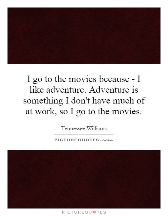I go to the movies because - I like adventure. Adventure is something I don't have much of at work, so I go to the movies Picture Quote #1