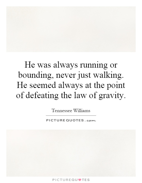 He was always running or bounding, never just walking. He seemed always at the point of defeating the law of gravity Picture Quote #1