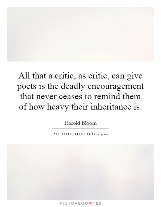 All that a critic, as critic, can give poets is the deadly encouragement that never ceases to remind them of how heavy their inheritance is Picture Quote #1