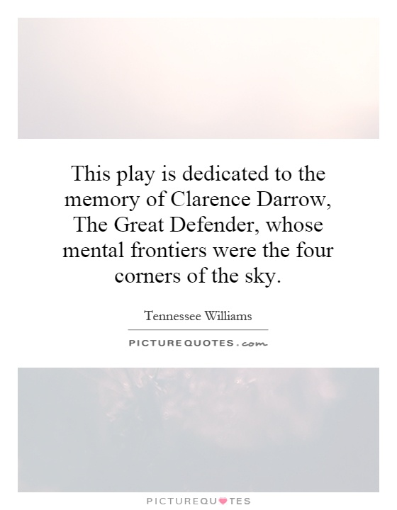 This play is dedicated to the memory of Clarence Darrow, The Great Defender, whose mental frontiers were the four corners of the sky Picture Quote #1