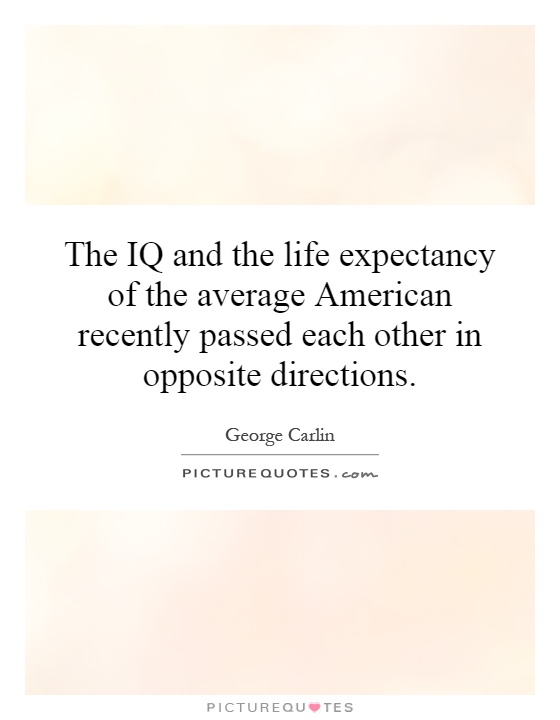 The IQ and the life expectancy of the average American recently passed each other in opposite directions Picture Quote #1