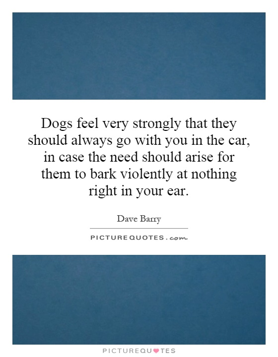 Dogs feel very strongly that they should always go with you in the car, in case the need should arise for them to bark violently at nothing right in your ear Picture Quote #1