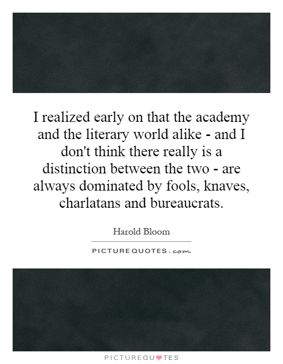 I realized early on that the academy and the literary world alike - and I don't think there really is a distinction between the two - are always dominated by fools, knaves, charlatans and bureaucrats Picture Quote #1