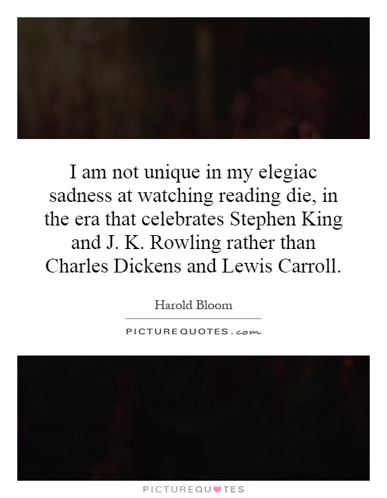I am not unique in my elegiac sadness at watching reading die, in the era that celebrates Stephen King and J. K. Rowling rather than Charles Dickens and Lewis Carroll Picture Quote #1