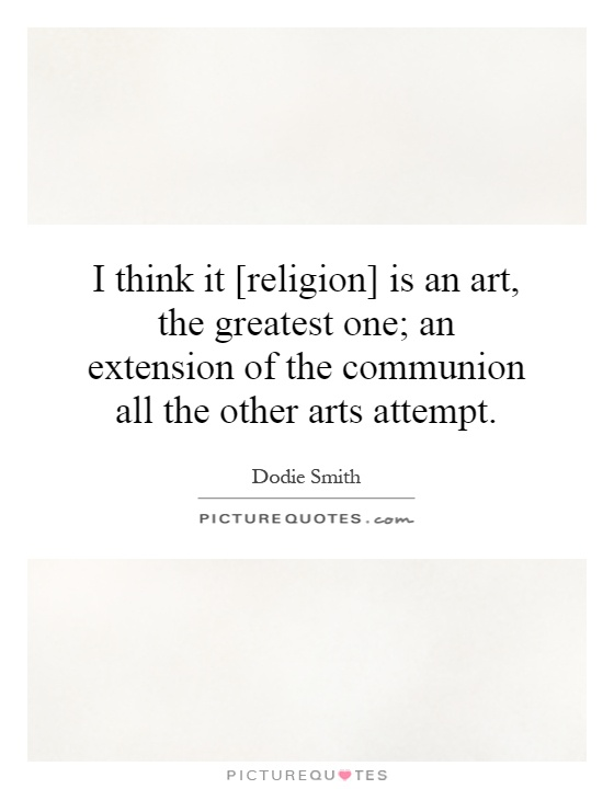 I think it [religion] is an art, the greatest one; an extension of the communion all the other arts attempt Picture Quote #1