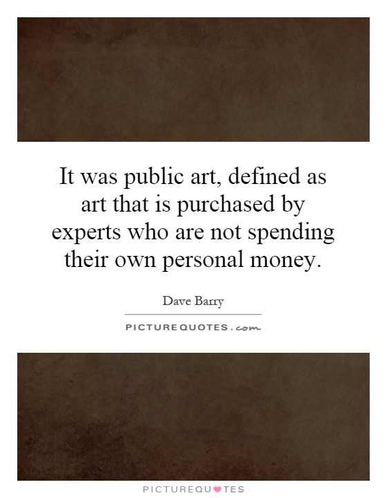 It was public art, defined as art that is purchased by experts who are not spending their own personal money Picture Quote #1