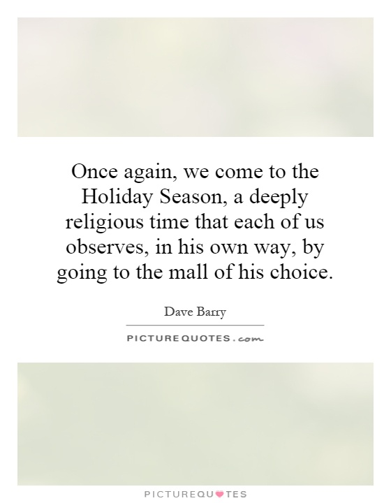 Once again, we come to the Holiday Season, a deeply religious time that each of us observes, in his own way, by going to the mall of his choice Picture Quote #1