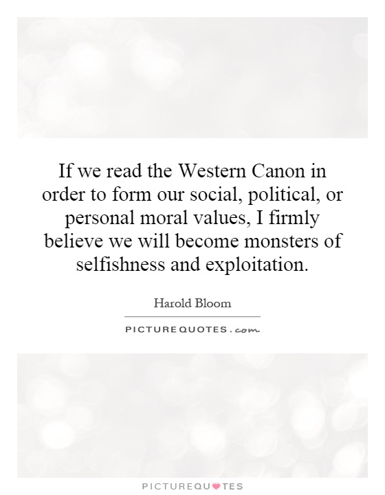 If we read the Western Canon in order to form our social, political, or personal moral values, I firmly believe we will become monsters of selfishness and exploitation Picture Quote #1