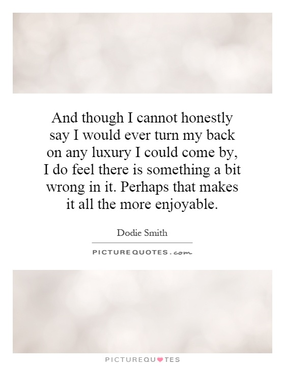 And though I cannot honestly say I would ever turn my back on any luxury I could come by, I do feel there is something a bit wrong in it. Perhaps that makes it all the more enjoyable Picture Quote #1