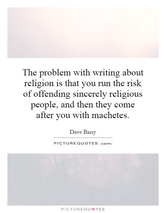 The problem with writing about religion is that you run the risk of offending sincerely religious people, and then they come after you with machetes Picture Quote #1