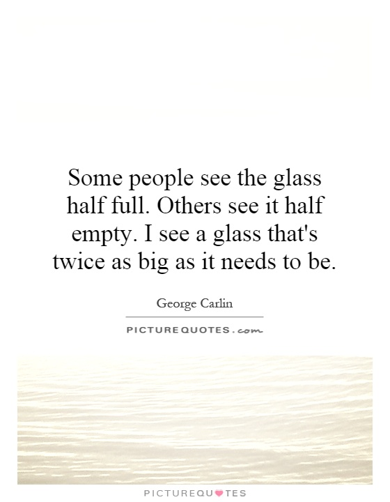Some people see the glass half full. Others see it half empty. I see a glass that's twice as big as it needs to be Picture Quote #1