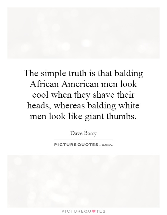 The simple truth is that balding African American men look cool when they shave their heads, whereas balding white men look like giant thumbs Picture Quote #1