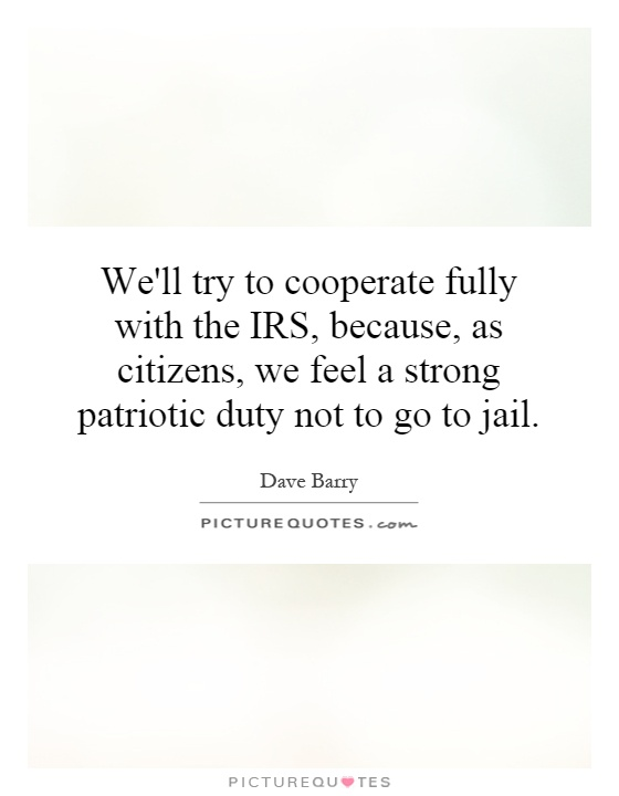 We'll try to cooperate fully with the IRS, because, as citizens, we feel a strong patriotic duty not to go to jail Picture Quote #1