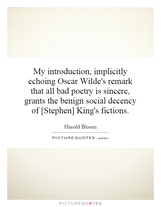 My introduction, implicitly echoing Oscar Wilde's remark that all bad poetry is sincere, grants the benign social decency of [Stephen] King's fictions Picture Quote #1