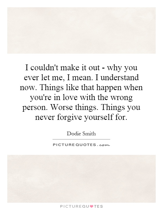 I couldn't make it out - why you ever let me, I mean. I understand now. Things like that happen when you're in love with the wrong person. Worse things. Things you never forgive yourself for Picture Quote #1