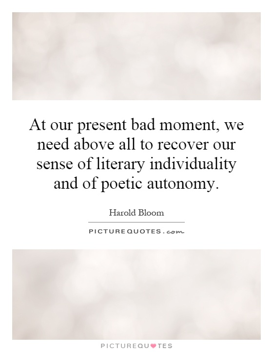 At our present bad moment, we need above all to recover our sense of literary individuality and of poetic autonomy Picture Quote #1