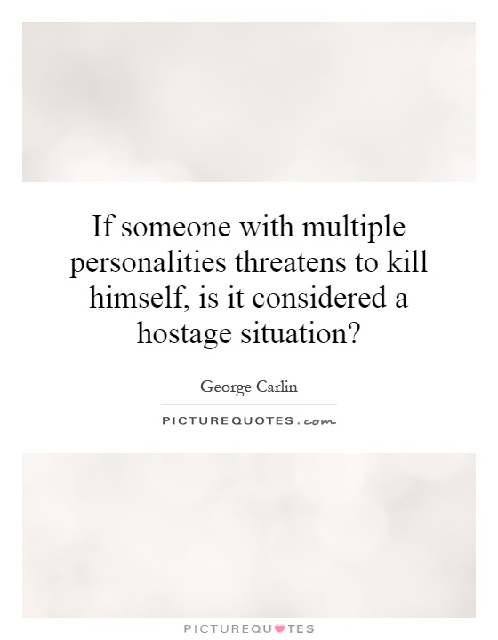 If someone with multiple personalities threatens to kill himself, is it considered a hostage situation? Picture Quote #1