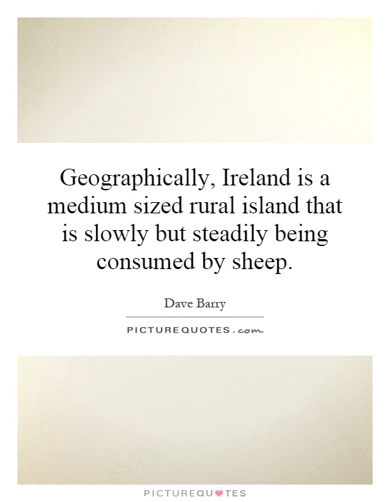 Geographically, Ireland is a medium sized rural island that is slowly but steadily being consumed by sheep Picture Quote #1