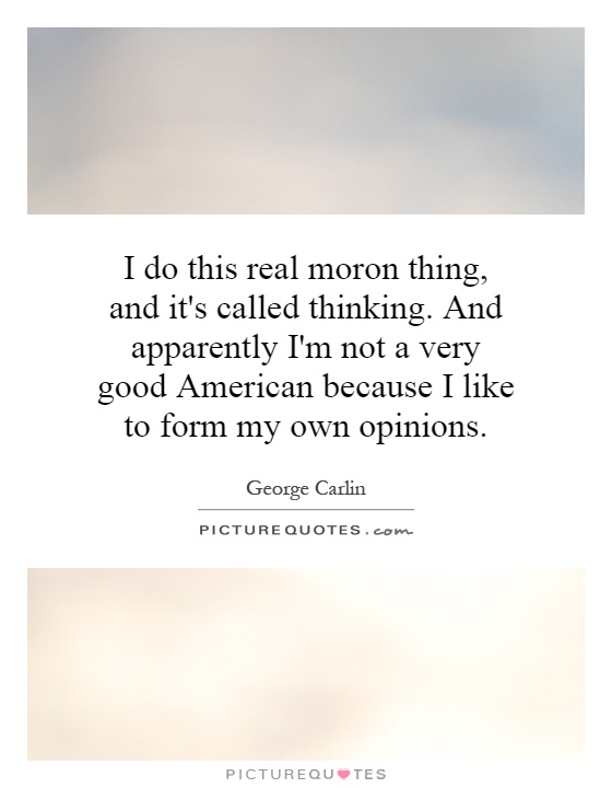 I do this real moron thing, and it's called thinking. And apparently I'm not a very good American because I like to form my own opinions Picture Quote #1