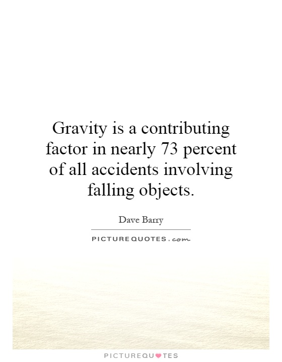 Gravity is a contributing factor in nearly 73 percent of all accidents involving falling objects Picture Quote #1