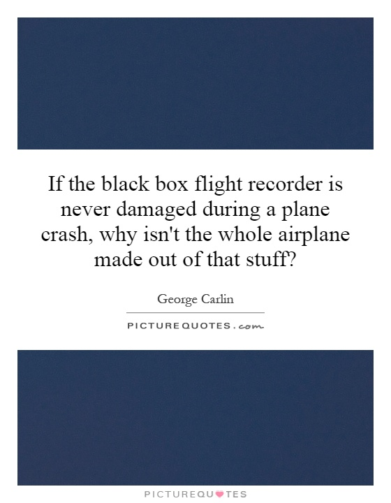 If the black box flight recorder is never damaged during a plane crash, why isn't the whole airplane made out of that stuff? Picture Quote #1