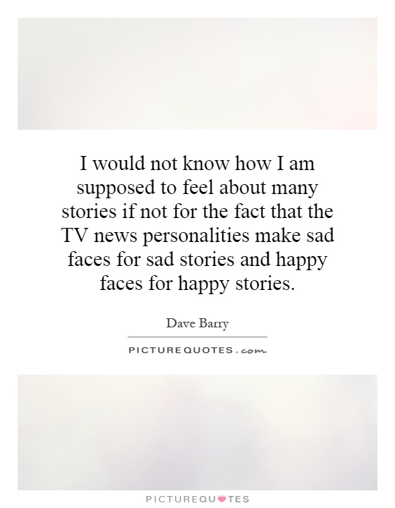 I would not know how I am supposed to feel about many stories if not for the fact that the TV news personalities make sad faces for sad stories and happy faces for happy stories Picture Quote #1