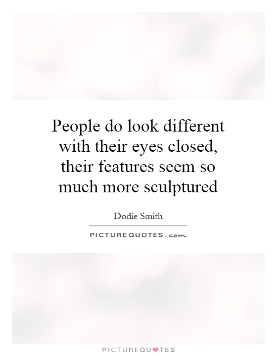 People do look different with their eyes closed, their features seem so much more sculptured Picture Quote #1