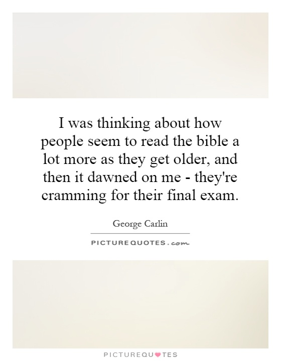 I was thinking about how people seem to read the bible a lot more as they get older, and then it dawned on me - they're cramming for their final exam Picture Quote #1